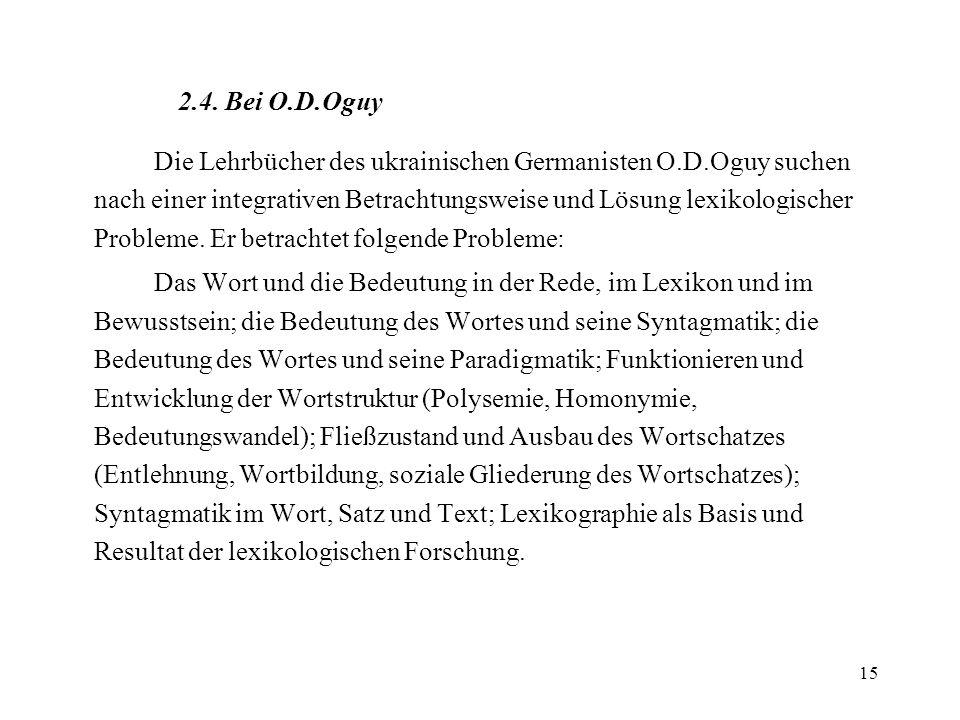 15 2.4. Bei O.D.Oguy Die Lehrbücher des ukrainischen Germanisten O.D.Oguy suchen nach einer integrativen Betrachtungsweise und Lösung lexikologischer
