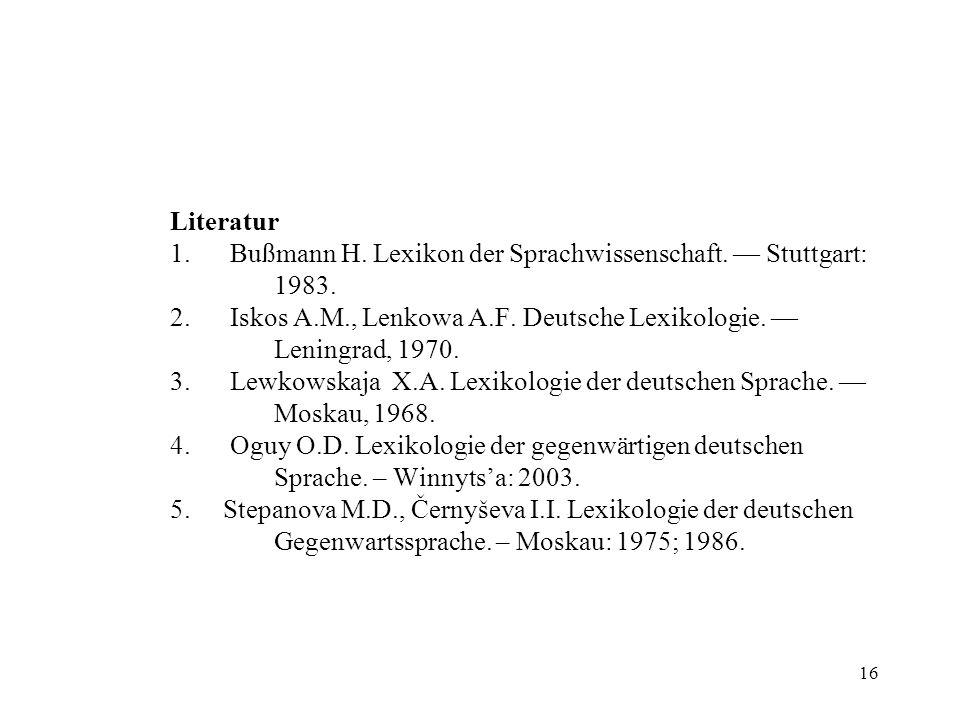 16 Literatur 1. Bußmann H. Lexikon der Sprachwissenschaft. Stuttgart: 1983. 2. Iskos A.M., Lenkowa A.F. Deutsche Lexikologie. Leningrad, 1970. 3. Lewk