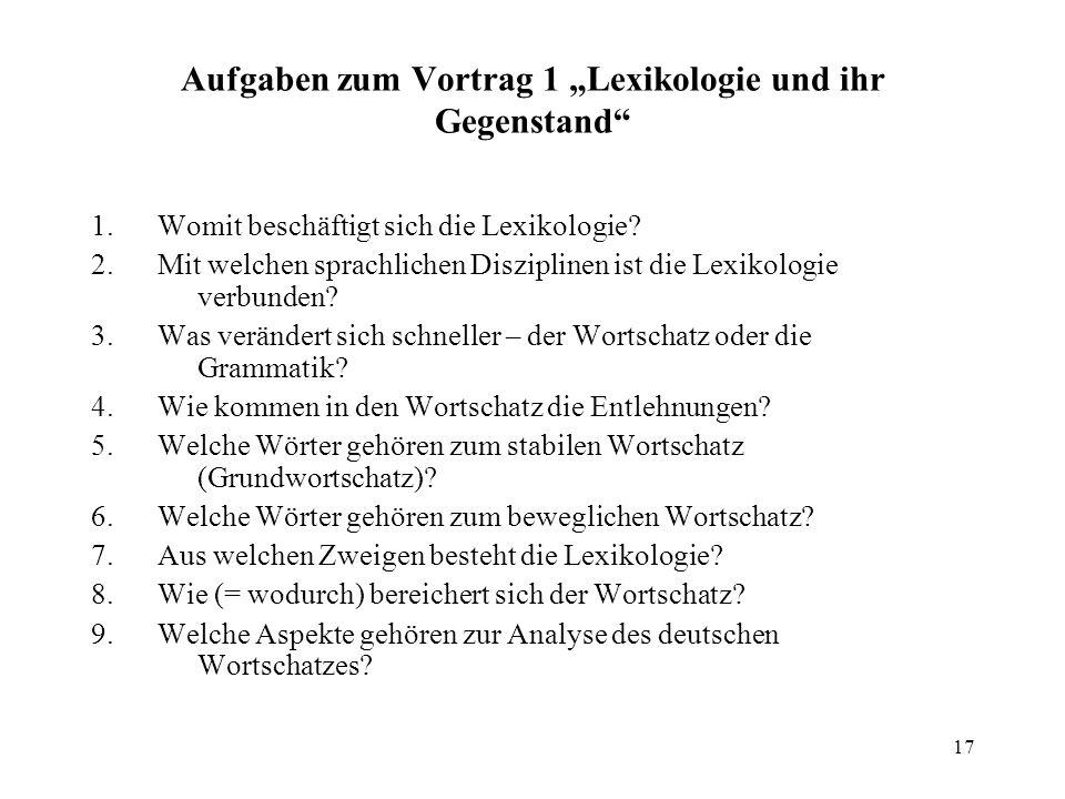 17 Aufgaben zum Vortrag 1 Lexikologie und ihr Gegenstand 1. Womit beschäftigt sich die Lexikologie? 2. Mit welchen sprachlichen Disziplinen ist die Le