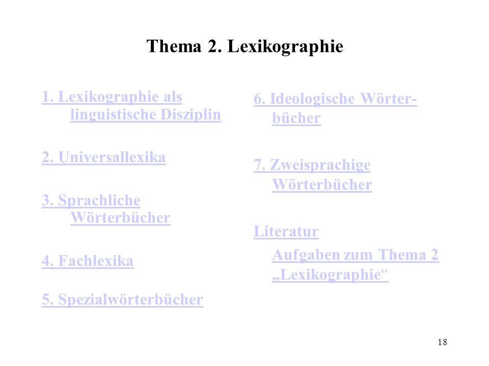 18 Thema 2. Lexikographie 1. Lexikographie als linguistische Disziplin 2. Universallexika 3. Sprachliche Wörterbücher 4. Fachlexika 5. Spezialwörterbü