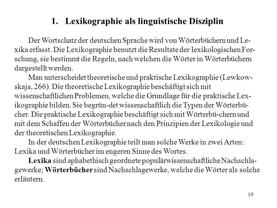 19 1.Lexikographie als linguistische Disziplin Der Wortschatz der deutschen Sprache wird von Wörterbüchern und Le- xika erfasst. Die Lexikographie ben
