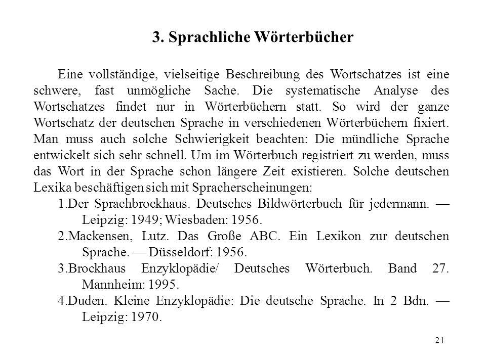 21 3. Sprachliche Wörterbücher Eine vollständige, vielseitige Beschreibung des Wortschatzes ist eine schwere, fast unmögliche Sache. Die systematische