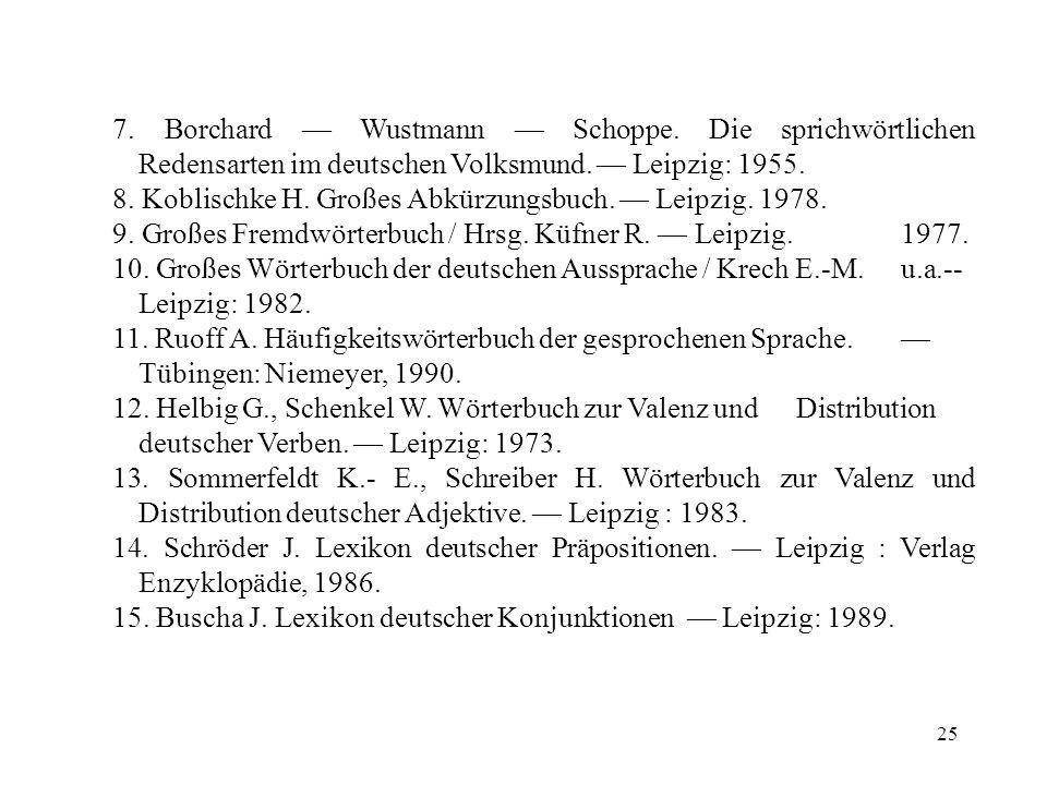 25 7. Borchard Wustmann Schoppe. Die sprichwörtlichen Redensarten im deutschen Volksmund. Leipzig: 1955. 8. Koblischke H. Großes Abkürzungsbuch. Leipz