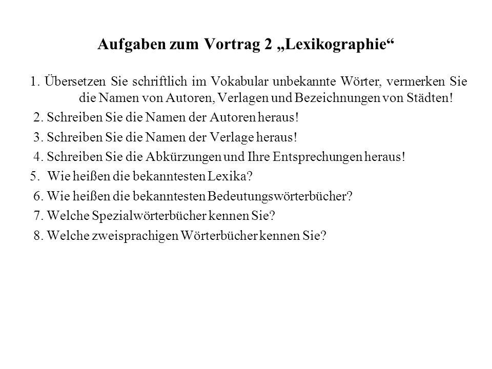 Aufgaben zum Vortrag 2 Lexikographie 1. Übersetzen Sie schriftlich im Vokabular unbekannte Wörter, vermerken Sie die Namen von Autoren, Verlagen und B