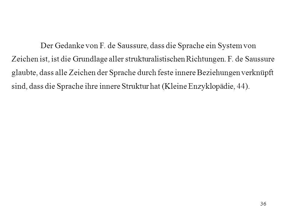 36 Der Gedanke von F. de Saussure, dass die Sprache ein System von Zeichen ist, ist die Grundlage aller strukturalistischen Richtungen. F. de Saussure