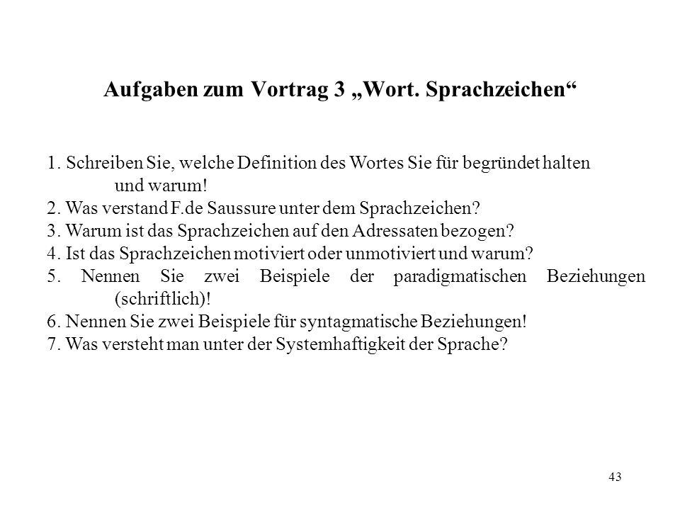 43 1. Schreiben Sie, welche Definition des Wortes Sie für begründet halten und warum! 2. Was verstand F.de Saussure unter dem Sprachzeichen? 3. Warum