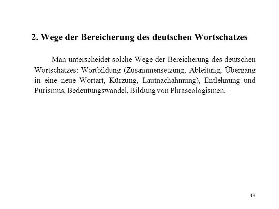 49 2. Wege der Bereicherung des deutschen Wortschatzes Man unterscheidet solche Wege der Bereicherung des deutschen Wortschatzes: Wortbildung (Zusamme