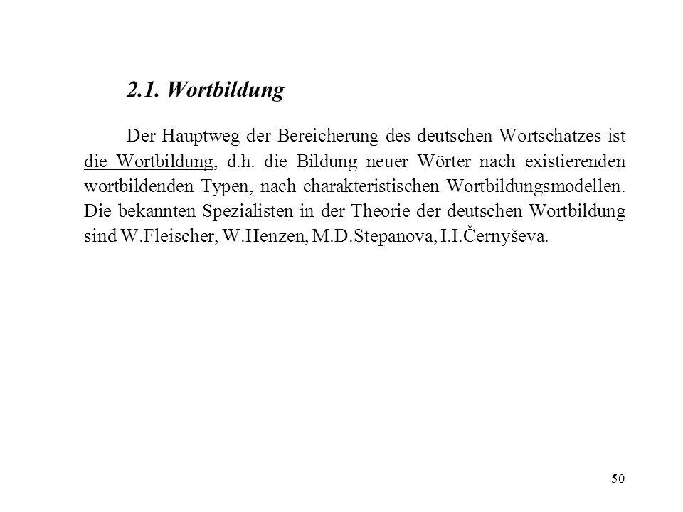 50 2.1. Wortbildung Der Hauptweg der Bereicherung des deutschen Wortschatzes ist die Wortbildung, d.h. die Bildung neuer Wörter nach existierenden wor