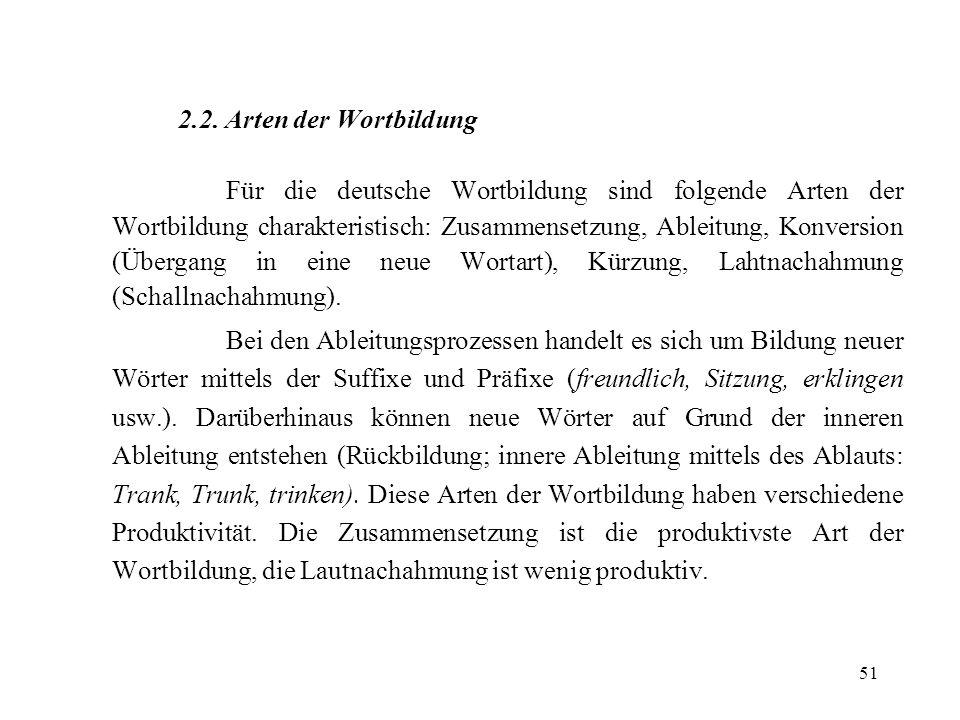51 2.2. Arten der Wortbildung Für die deutsche Wortbildung sind folgende Arten der Wortbildung charakteristisch: Zusammensetzung, Ableitung, Konversio