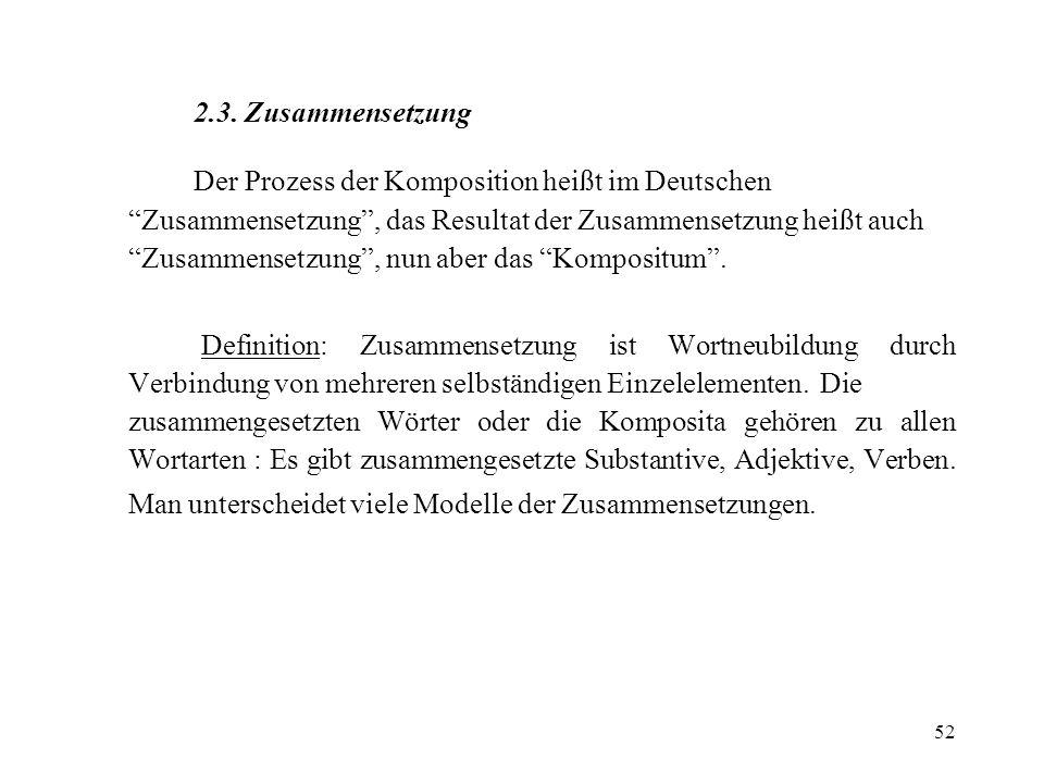 52 2.3. Zusammensetzung Der Prozess der Komposition heißt im Deutschen Zusammensetzung, das Resultat der Zusammensetzung heißt auch Zusammensetzung, n
