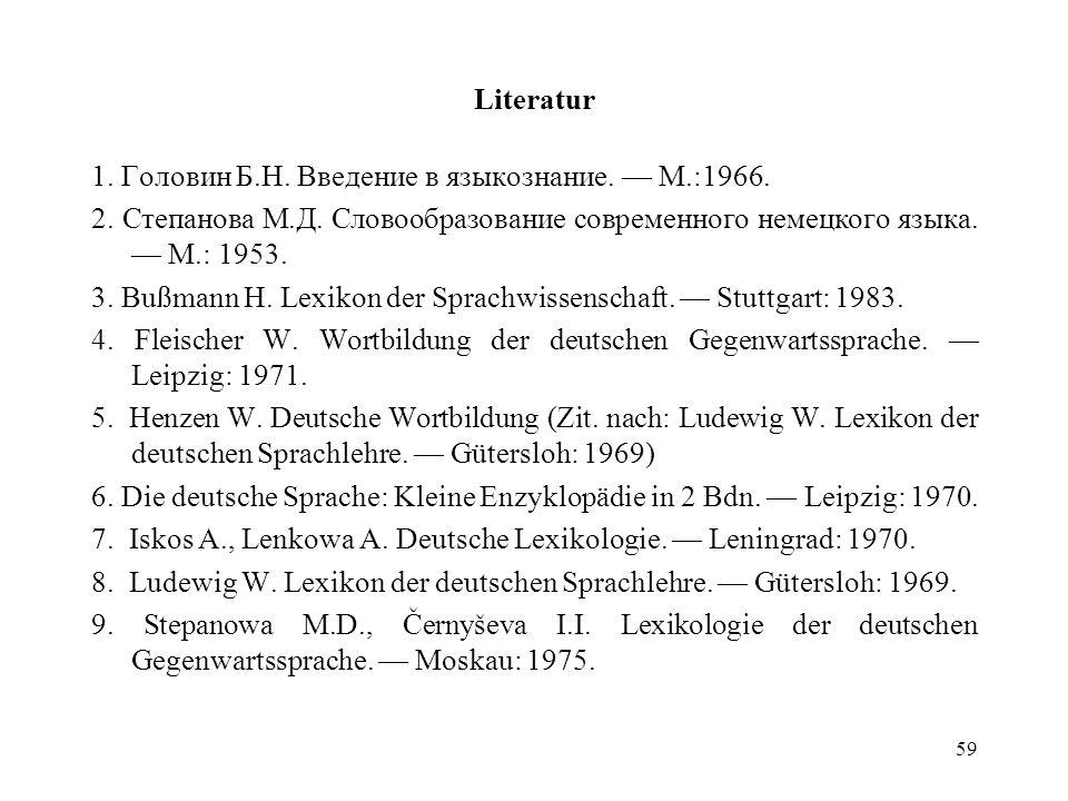 59 Literatur 1. Головин Б.Н. Введение в языкознание. М.:1966. 2. Степанова М.Д. Словообразование современного немецкого языка. М.: 1953. 3. Bußmann H.