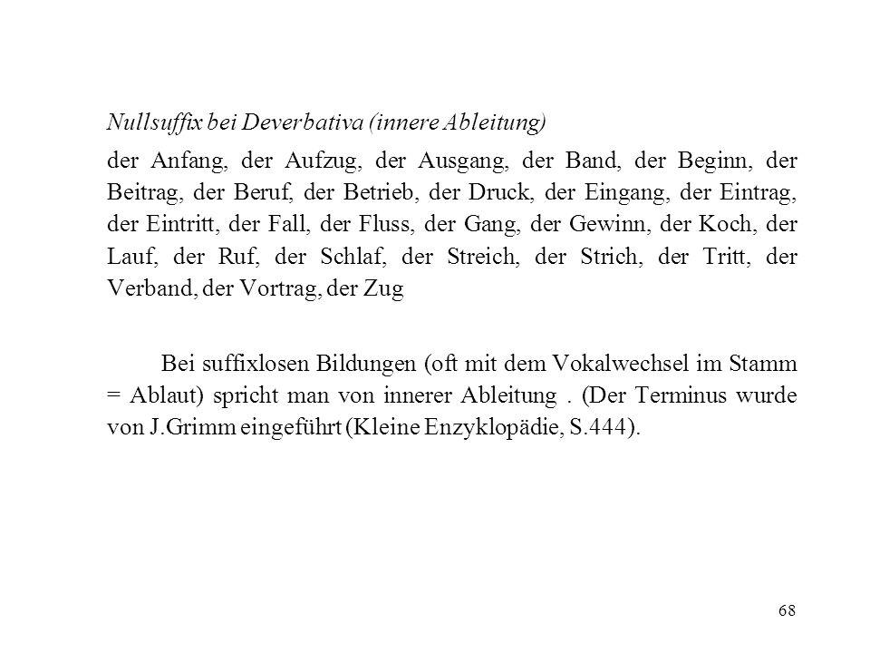 68 Nullsuffix bei Deverbativa (innere Ableitung) der Anfang, der Aufzug, der Ausgang, der Band, der Beginn, der Beitrag, der Beruf, der Betrieb, der D