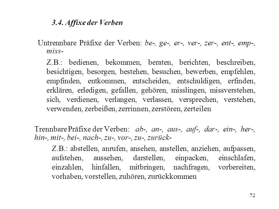 72 3.4. Affixe der Verben Untrennbare Präfixe der Verben: be-, ge-, er-, ver-, zer-, ent-, emp-, miss- Z.B.: bedienen, bekommen, beraten, berichten, b
