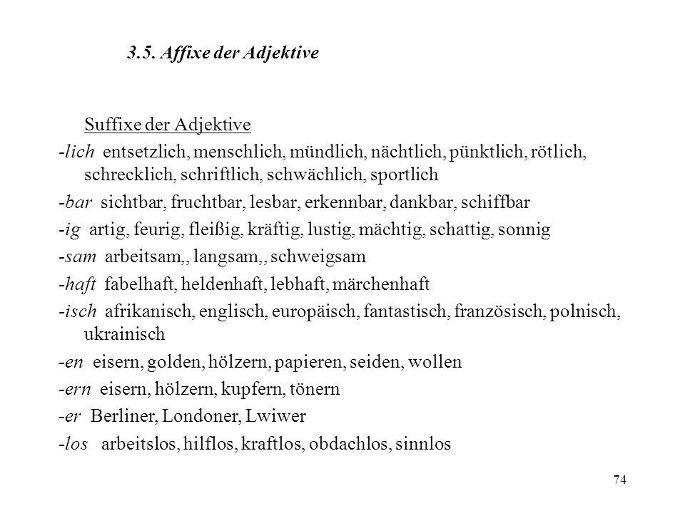 74 3.5. Affixe der Adjektive Suffixe der Adjektive -lich entsetzlich, menschlich, mündlich, nächtlich, pünktlich, rötlich, schrecklich, schriftlich, s