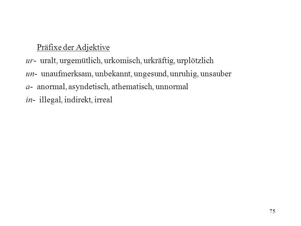 75 Präfixe der Adjektive ur- uralt, urgemütlich, urkomisch, urkräftig, urplötzlich un- unaufmerksam, unbekannt, ungesund, unruhig, unsauber a- anormal