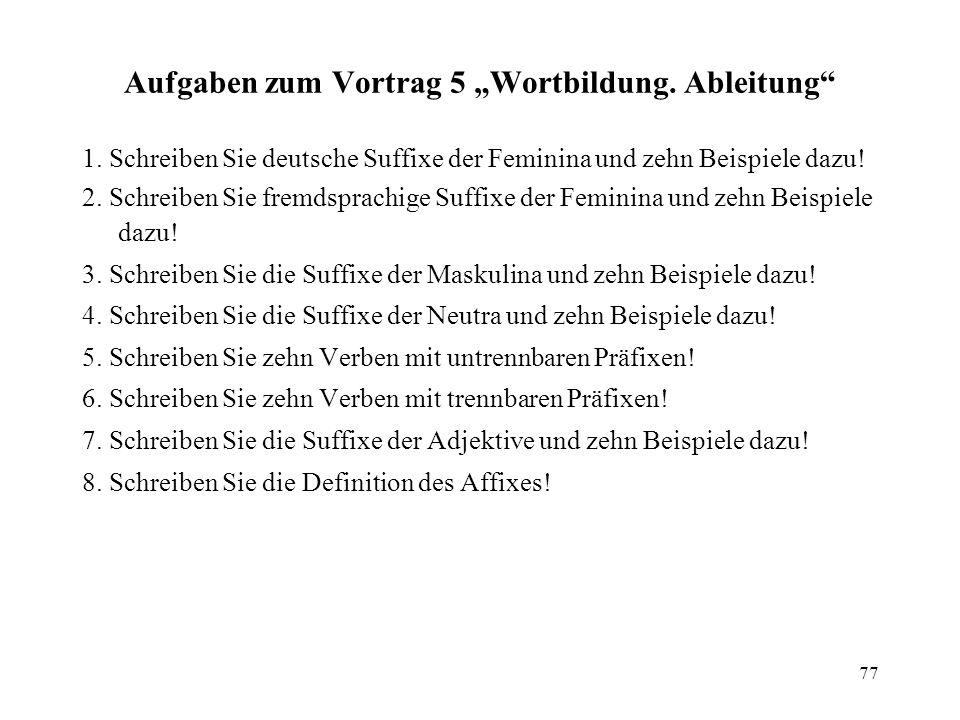77 Aufgaben zum Vortrag 5 Wortbildung. Ableitung 1. Schreiben Sie deutsche Suffixe der Feminina und zehn Beispiele dazu! 2. Schreiben Sie fremdsprachi