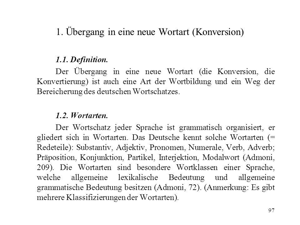 97 1. Übergang in eine neue Wortart (Konversion) 1.1. Definition. Der Übergang in eine neue Wortart (die Konversion, die Konvertierung) ist auch eine