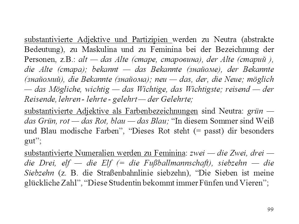 99 substantivierte Adjektive und Partizipien werden zu Neutra (abstrakte Bedeutung), zu Maskulina und zu Feminina bei der Bezeichnung der Personen, z.