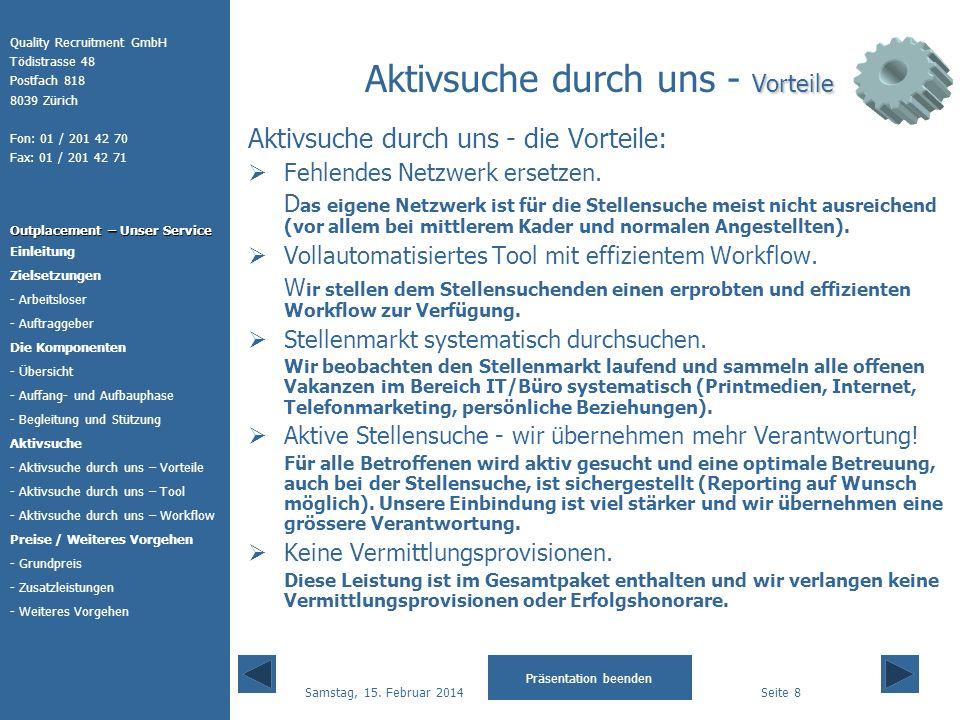 Quality Recruitment GmbH Tödistrasse 48 Postfach 818 8039 Zürich Fon: 01 / 201 42 70 Fax: 01 / 201 42 71 Outplacement – Unser Service Präsentation beenden Einleitung Die Komponenten - Auffang- und Aufbauphase Aktivsuche - Begleitung und Stützung Zielsetzungen - Arbeitsloser - Auftraggeber Preise / Weiteres Vorgehen - Übersicht - Aktivsuche durch uns – Tool - Grundpreis - Zusatzleistungen - Weiteres Vorgehen - Aktivsuche durch uns – Workflow - Aktivsuche durch uns – Vorteile Samstag, 15.