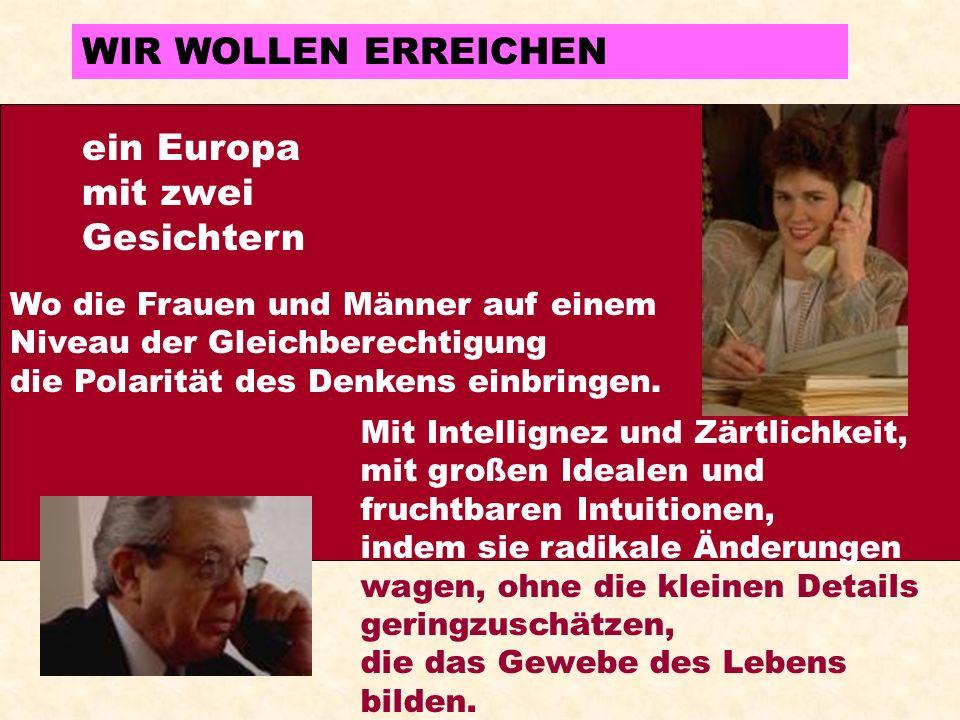 WIR WOLLEN ERREICHEN ein Europa mit zwei Gesichtern Wo die Frauen und Männer auf einem Niveau der Gleichberechtigung die Polarität des Denkens einbringen.