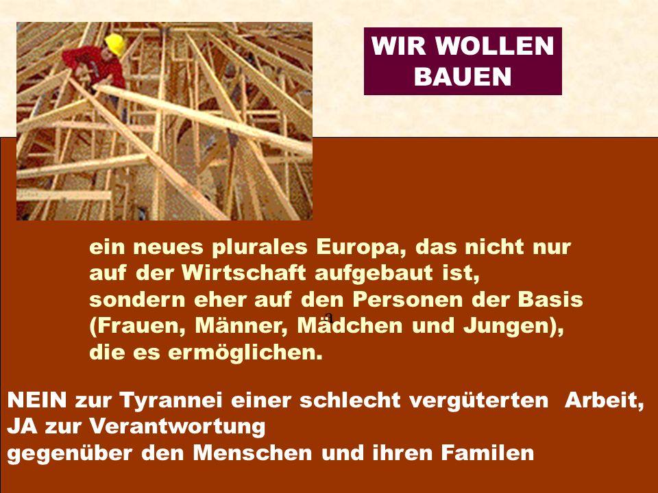 a WIR WOLLEN BAUEN ein neues plurales Europa, das nicht nur auf der Wirtschaft aufgebaut ist, sondern eher auf den Personen der Basis (Frauen, Männer, Mädchen und Jungen), die es ermöglichen.