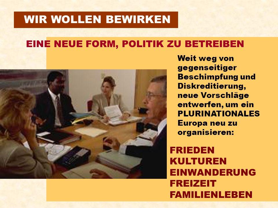 WIR WOLLEN BEWIRKEN EINE NEUE FORM, POLITIK ZU BETREIBEN Weit weg von gegenseitiger Beschimpfung und Diskreditierung, neue Vorschläge entwerfen, um ein PLURINATIONALES Europa neu zu organisieren: FRIEDEN KULTUREN EINWANDERUNG FREIZEIT FAMILIENLEBEN