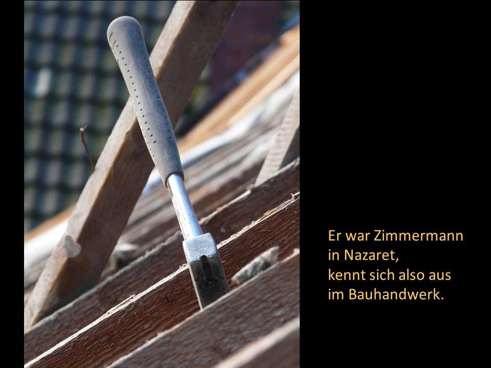 Er war Zimmermann in Nazaret, kennt sich also aus im Bauhandwerk.
