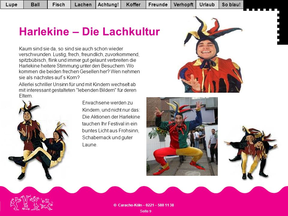Seite 9 © Caracho-Köln – 0221 – 580 11 38 VerhopftFreundeKofferAchtung!LachenFischUrlaubBallSo blau!Lupe Harlekine – Die Lachkultur Kaum sind sie da, so sind sie auch schon wieder verschwunden.