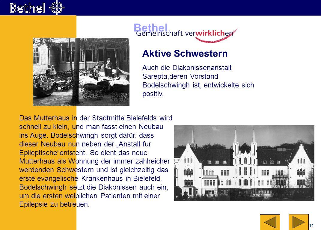 14 Bethel Aktive Schwestern Auch die Diakonissenanstalt Sarepta,deren Vorstand Bodelschwingh ist, entwickelte sich positiv. Das Mutterhaus in der Stad