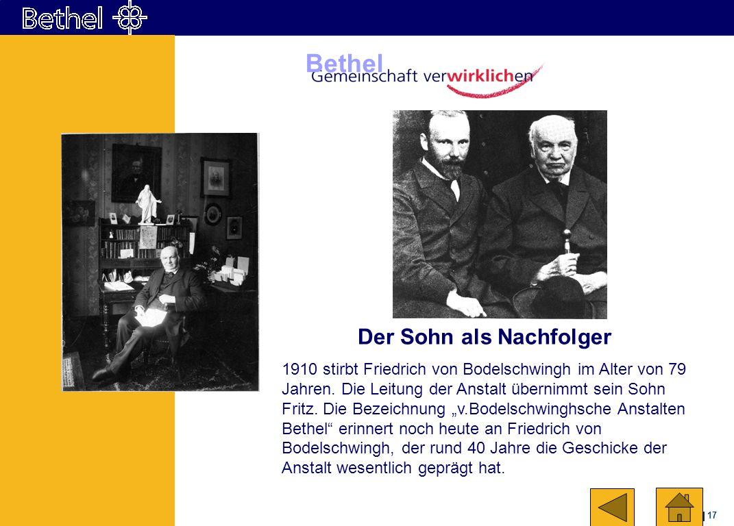 17 Bethel Der Sohn als Nachfolger 1910 stirbt Friedrich von Bodelschwingh im Alter von 79 Jahren. Die Leitung der Anstalt übernimmt sein Sohn Fritz. D
