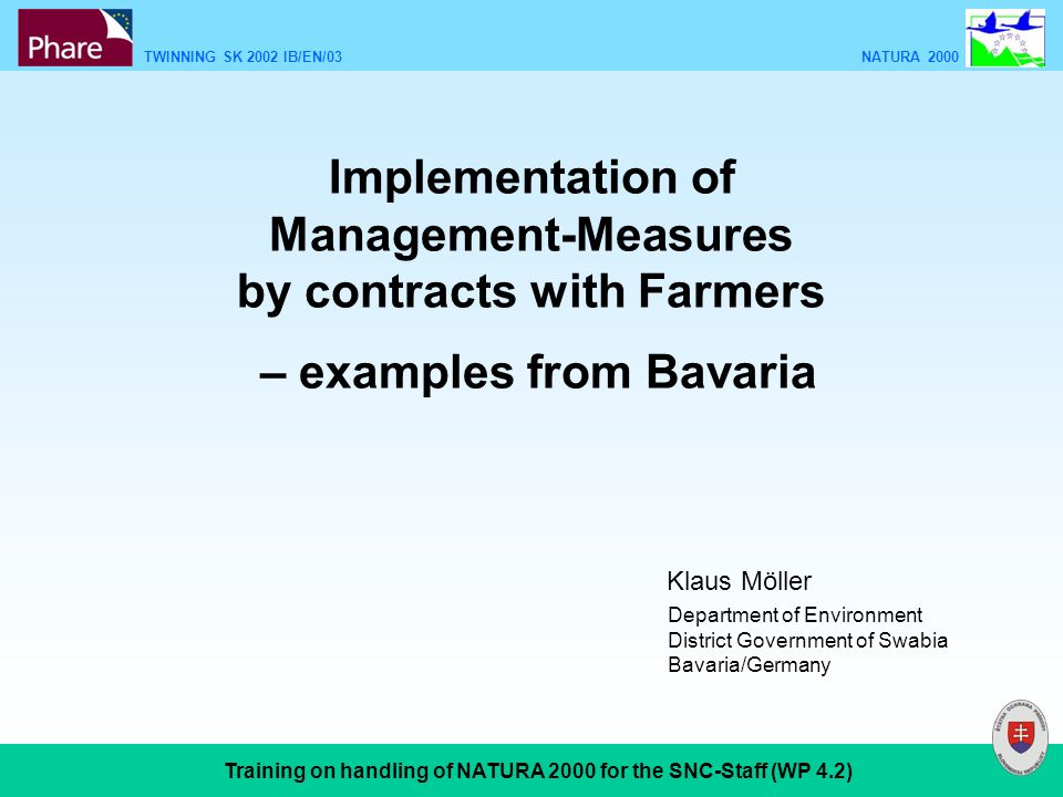 TWINNING SK 2002 IB/EN/03 NATURA 2000 Training on handling of NATURA 2000 for the SNC-Staff (WP 4.2) Implementation of Management-Measures by contracts with Farmers – examples from Bavaria Department of Environment District Government of Swabia Bavaria/Germany Klaus Möller