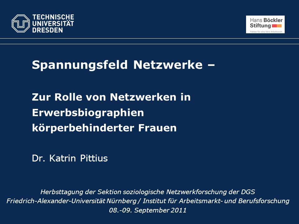 Spannungsfeld Netzwerke – Zur Rolle von Netzwerken in Erwerbsbiographien körperbehinderter Frauen Dr. Katrin Pittius Herbsttagung der Sektion soziolog