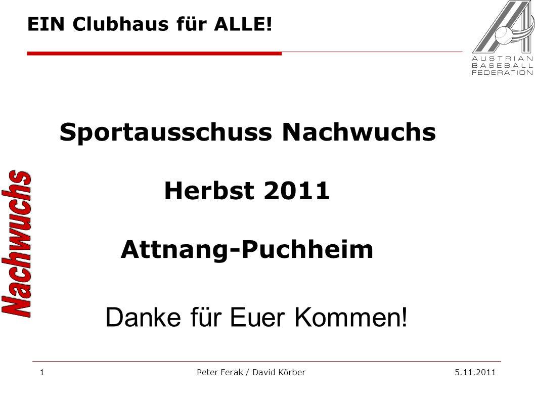 Peter Ferak / David Körber 5.11.20111 Sportausschuss Nachwuchs Herbst 2011 Attnang-Puchheim Danke für Euer Kommen! EIN Clubhaus für ALLE!