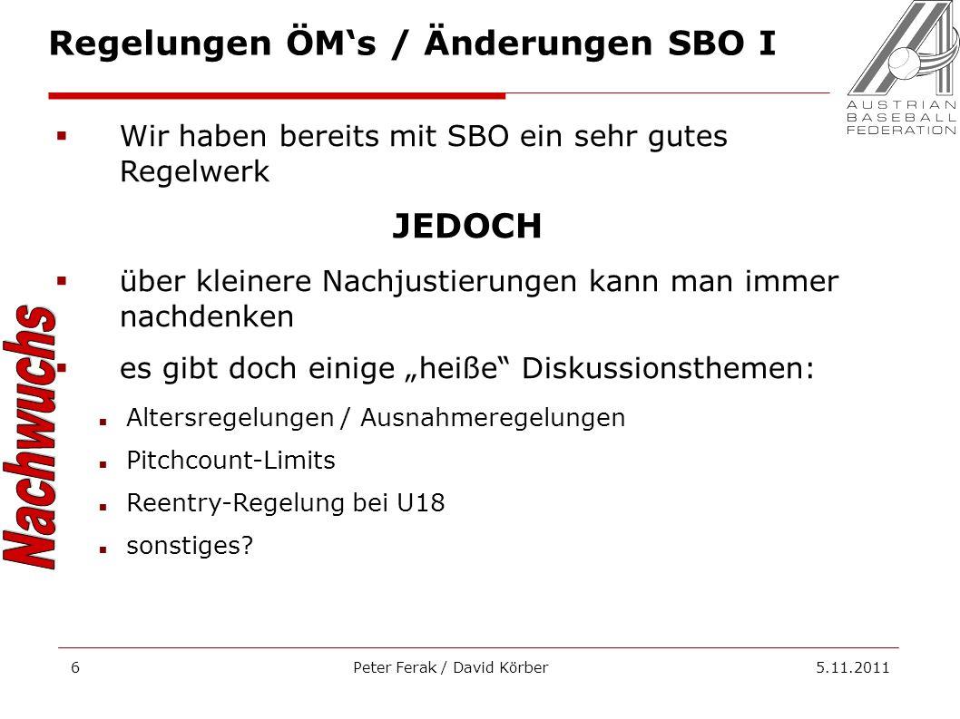 Peter Ferak / David Körber 5.11.20116 Regelungen ÖMs / Änderungen SBO I Wir haben bereits mit SBO ein sehr gutes Regelwerk JEDOCH über kleinere Nachjustierungen kann man immer nachdenken es gibt doch einige heiße Diskussionsthemen: Altersregelungen / Ausnahmeregelungen Pitchcount-Limits Reentry-Regelung bei U18 sonstiges