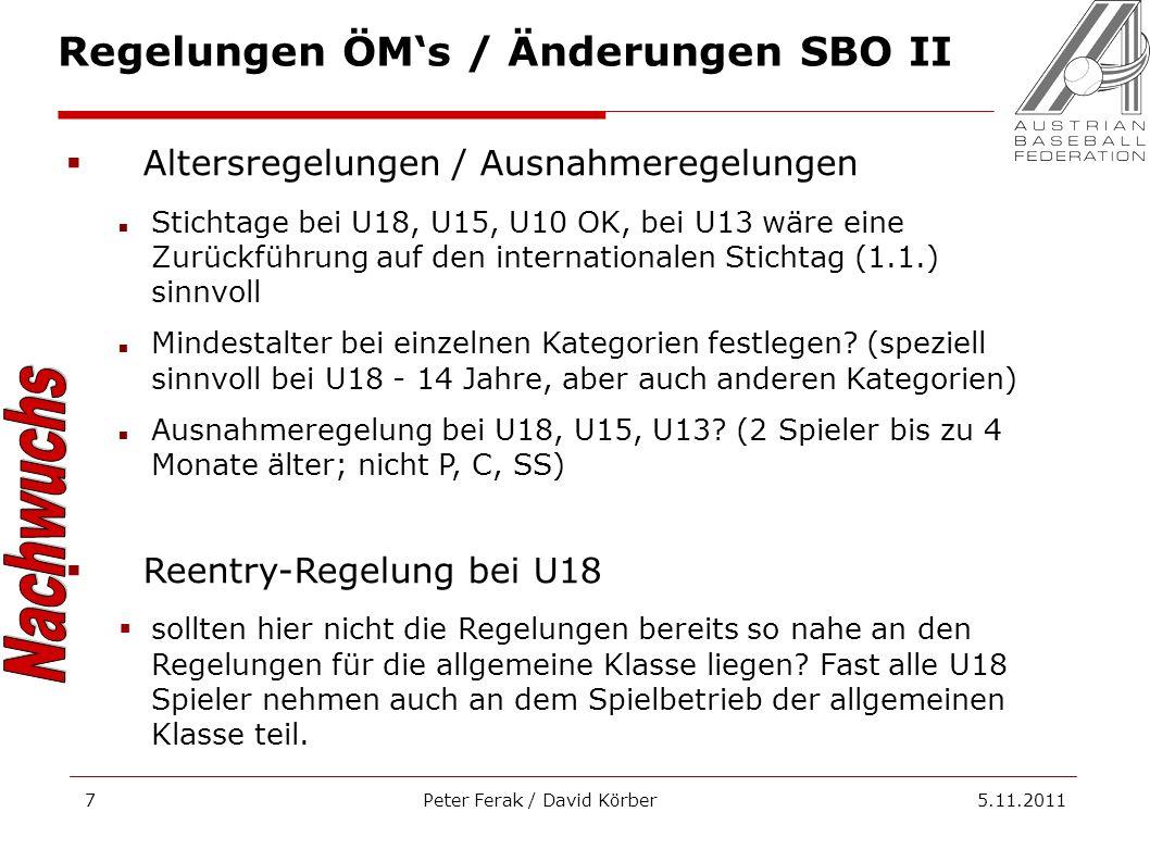 Peter Ferak / David Körber 5.11.20117 Regelungen ÖMs / Änderungen SBO II Altersregelungen / Ausnahmeregelungen Stichtage bei U18, U15, U10 OK, bei U13 wäre eine Zurückführung auf den internationalen Stichtag (1.1.) sinnvoll Mindestalter bei einzelnen Kategorien festlegen.