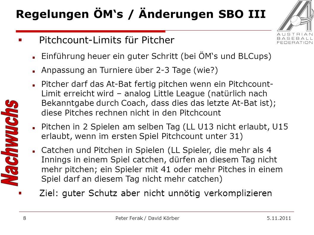Peter Ferak / David Körber 5.11.20118 Regelungen ÖMs / Änderungen SBO III Pitchcount-Limits für Pitcher Einführung heuer ein guter Schritt (bei ÖMs und BLCups) Anpassung an Turniere über 2-3 Tage (wie ) Pitcher darf das At-Bat fertig pitchen wenn ein Pitchcount- Limit erreicht wird – analog Little League (natürlich nach Bekanntgabe durch Coach, dass dies das letzte At-Bat ist); diese Pitches rechnen nicht in den Pitchcount Pitchen in 2 Spielen am selben Tag (LL U13 nicht erlaubt, U15 erlaubt, wenn im ersten Spiel Pitchcount unter 31) Catchen und Pitchen in Spielen (LL Spieler, die mehr als 4 Innings in einem Spiel catchen, dürfen an diesem Tag nicht mehr pitchen; ein Spieler mit 41 oder mehr Pitches in einem Spiel darf an diesem Tag nicht mehr catchen) Ziel: guter Schutz aber nicht unnötig verkomplizieren