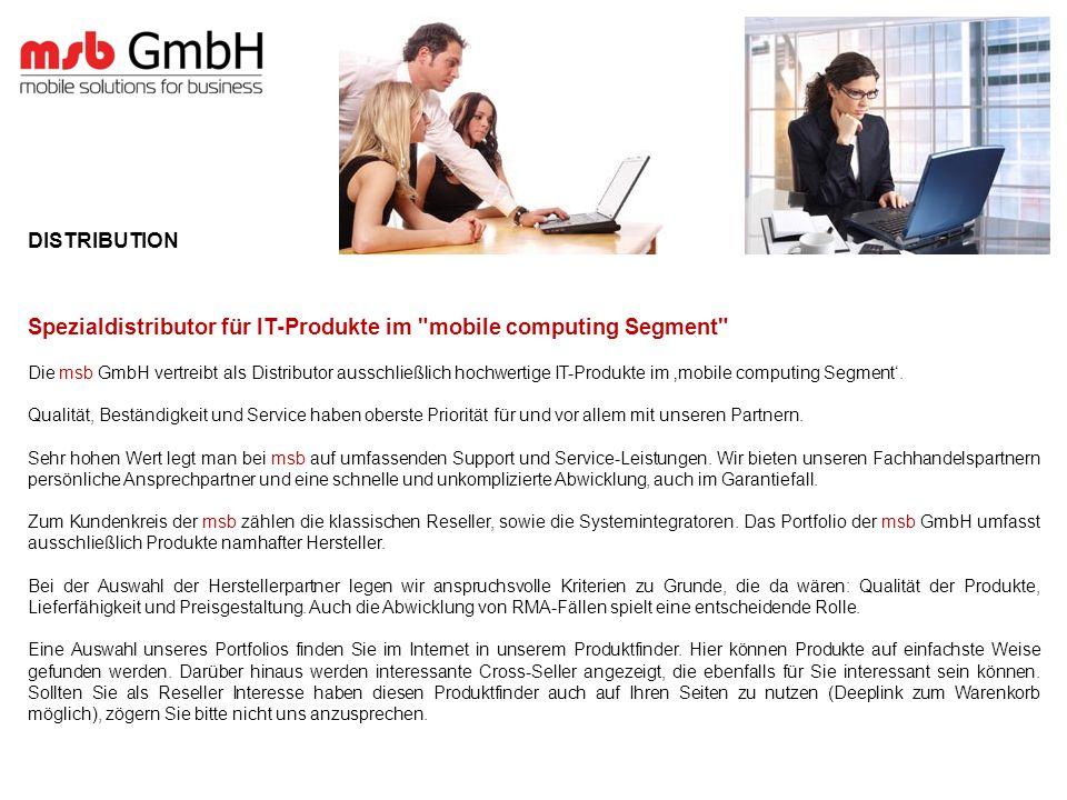 DISTRIBUTION Spezialdistributor für IT-Produkte im mobile computing Segment Die msb GmbH vertreibt als Distributor ausschließlich hochwertige IT-Produkte im mobile computing Segment.