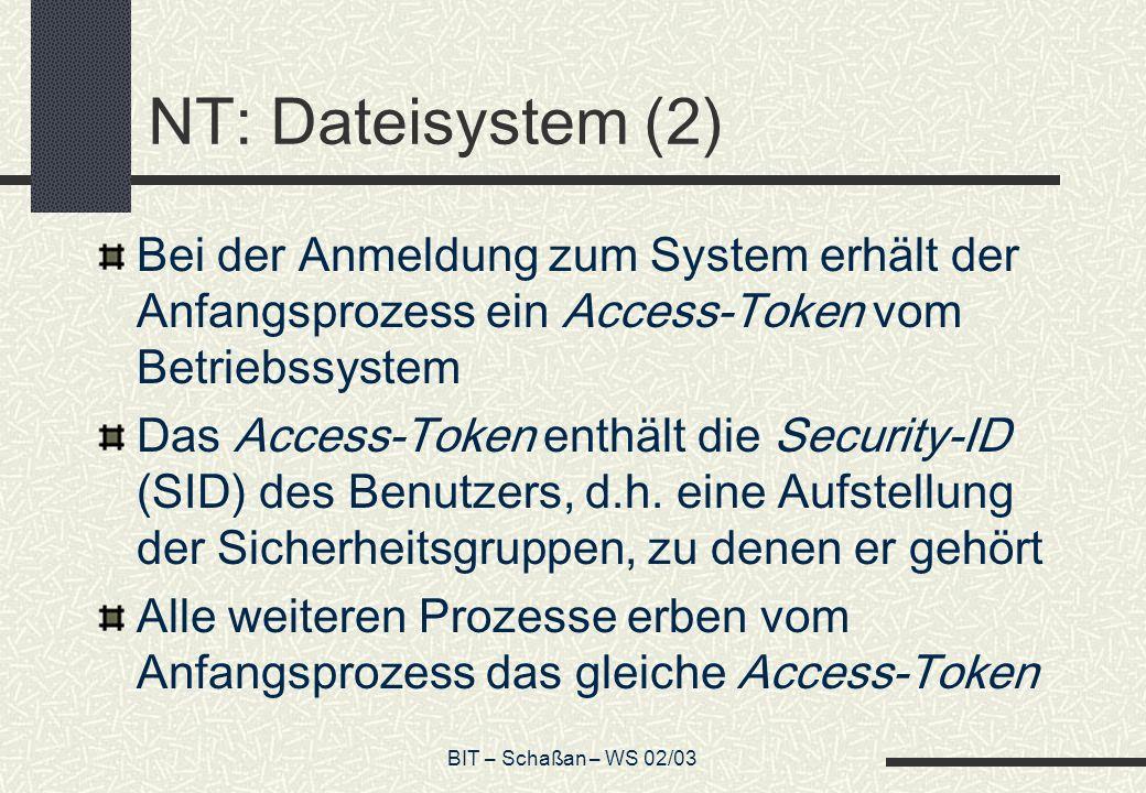 BIT – Schaßan – WS 02/03 NT: Dateisystem (2) Bei der Anmeldung zum System erhält der Anfangsprozess ein Access-Token vom Betriebssystem Das Access-Tok