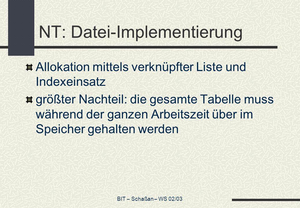 BIT – Schaßan – WS 02/03 NT: Datei-Implementierung Allokation mittels verknüpfter Liste und Indexeinsatz größter Nachteil: die gesamte Tabelle muss wä
