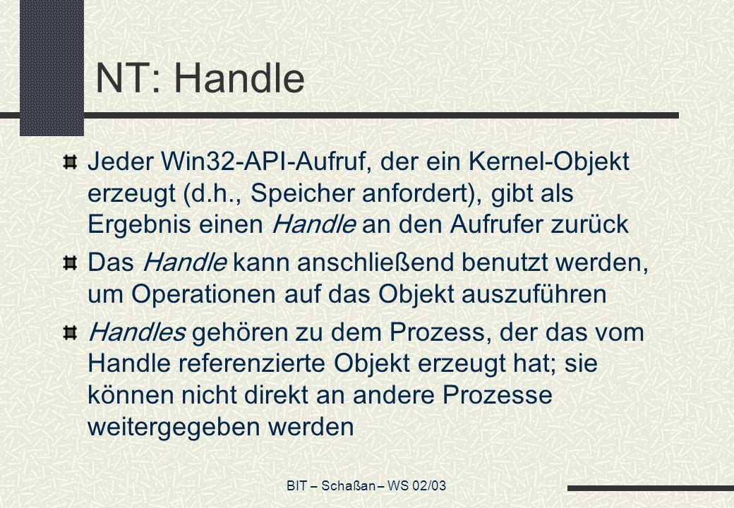 BIT – Schaßan – WS 02/03 NT: Handle Jeder Win32-API-Aufruf, der ein Kernel-Objekt erzeugt (d.h., Speicher anfordert), gibt als Ergebnis einen Handle a