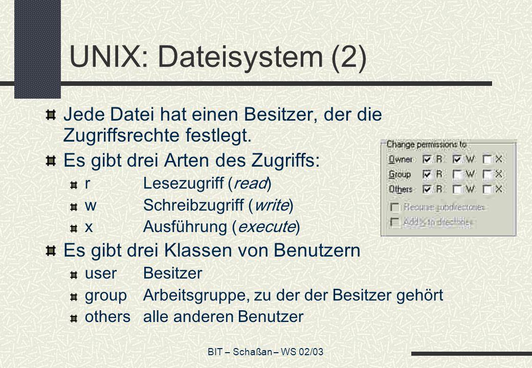 BIT – Schaßan – WS 02/03 UNIX: Dateisystem (2) Jede Datei hat einen Besitzer, der die Zugriffsrechte festlegt. Es gibt drei Arten des Zugriffs: rLesez