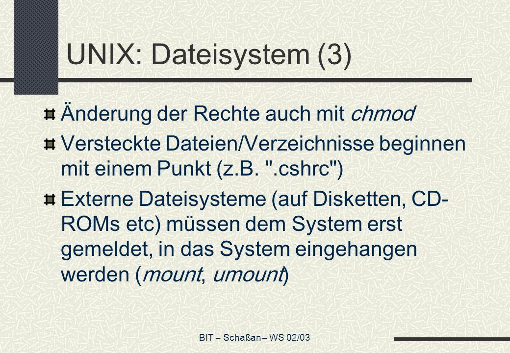 BIT – Schaßan – WS 02/03 UNIX: Dateisystem (3) Änderung der Rechte auch mit chmod Versteckte Dateien/Verzeichnisse beginnen mit einem Punkt (z.B.