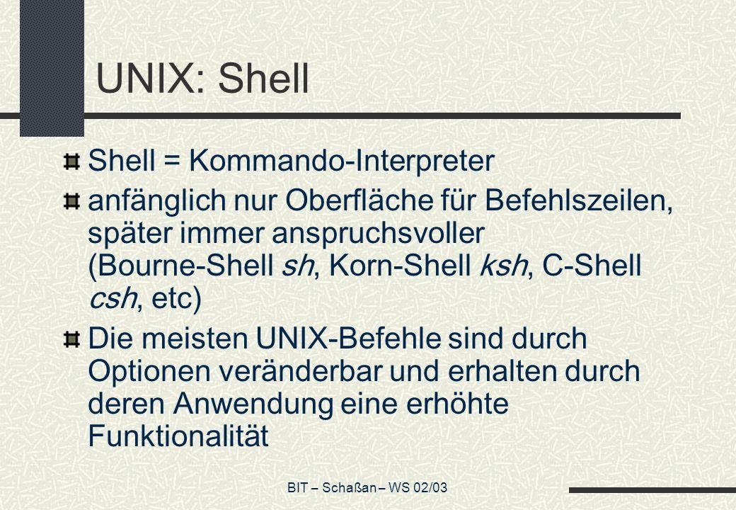 BIT – Schaßan – WS 02/03 UNIX: Shell Shell = Kommando-Interpreter anfänglich nur Oberfläche für Befehlszeilen, später immer anspruchsvoller (Bourne-Sh