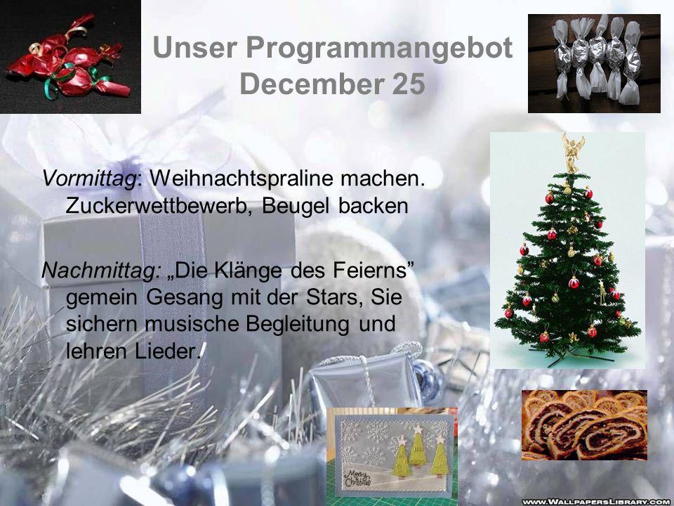 Unser Programmangebot December 25 Vormittag: Weihnachtspraline machen. Zuckerwettbewerb, Beugel backen Nachmittag: Die Klänge des Feierns gemein Gesan