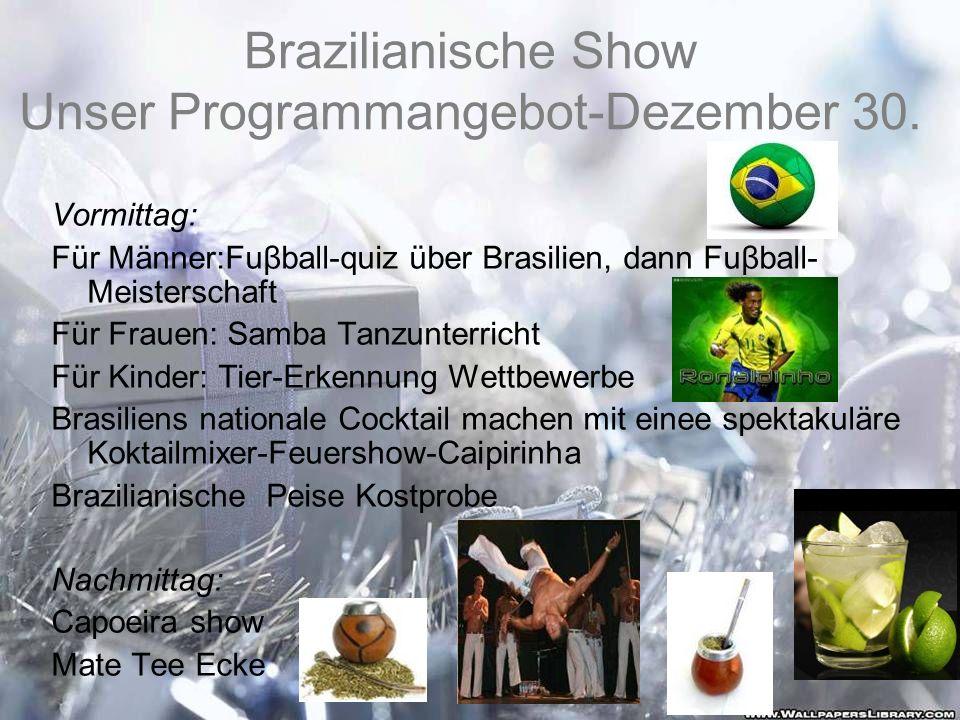 Brazilianische Show Unser Programmangebot-Dezember 30. Vormittag: Für Männer:Fuβball-quiz über Brasilien, dann Fuβball- Meisterschaft Für Frauen: Samb