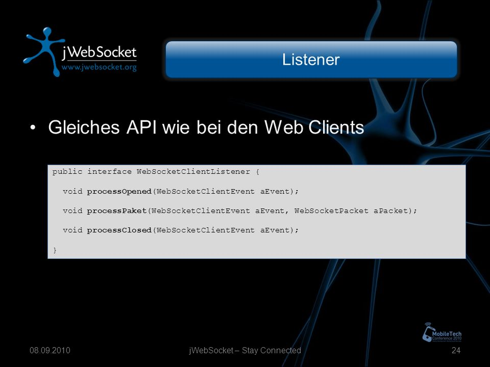 Listener Gleiches API wie bei den Web Clients jWebSocket – Stay Connected2408.09.2010 public interface WebSocketClientListener { void processOpened(WebSocketClientEvent aEvent); void processPaket(WebSocketClientEvent aEvent, WebSocketPacket aPacket); void processClosed(WebSocketClientEvent aEvent); }