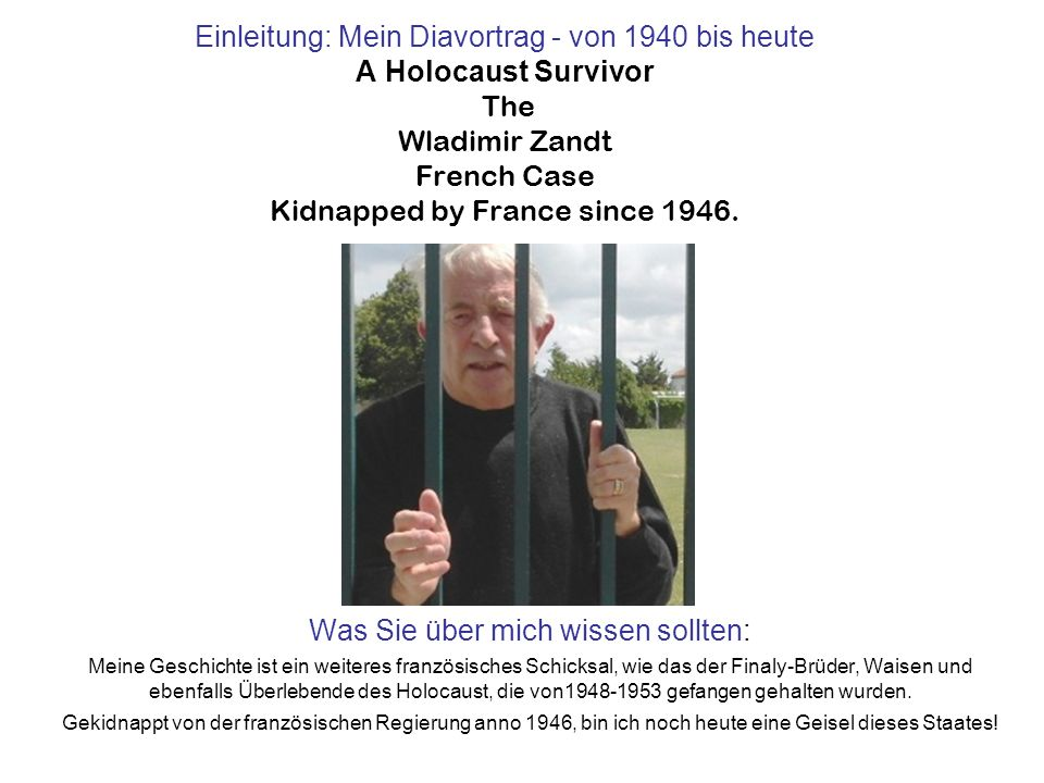 Einleitung: Mein Diavortrag - von 1940 bis heute A Holocaust Survivor The Wladimir Zandt French Case Kidnapped by France since 1946.