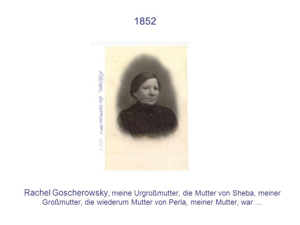 1852 Rachel Goscherowsky, meine Urgroßmutter, die Mutter von Sheba, meiner Großmutter, die wiederum Mutter von Perla, meiner Mutter, war …