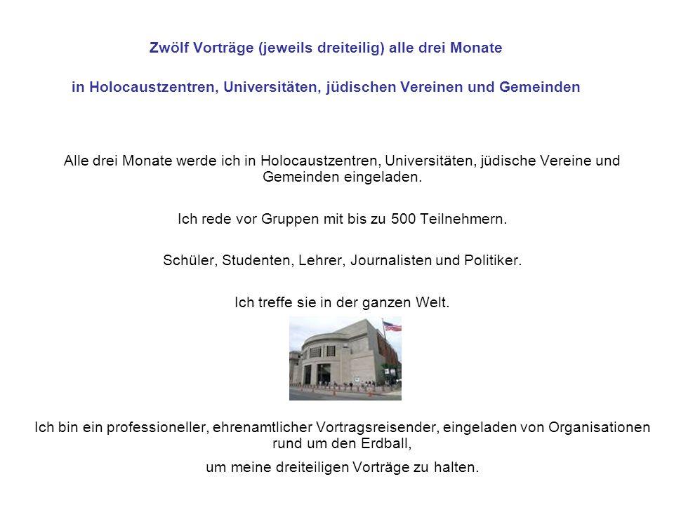 Zwölf Vorträge (jeweils dreiteilig) alle drei Monate in Holocaustzentren, Universitäten, jüdischen Vereinen und Gemeinden Alle drei Monate werde ich i
