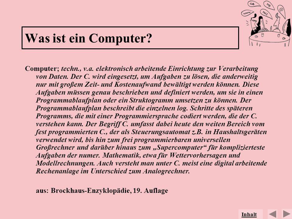 Was ist ein Computer? Computer; techn., v.a. elektronisch arbeitende Einrichtung zur Verarbeitung von Daten. Der C. wird eingesetzt, um Aufgaben zu lö